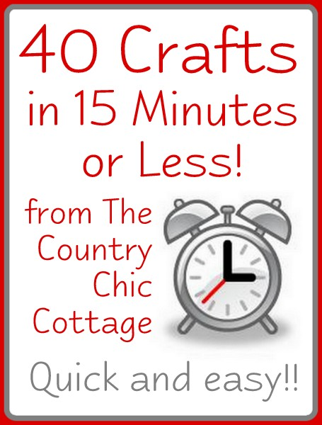 40 Quick Crafts In 15 Minutes Or Less The Country Chic