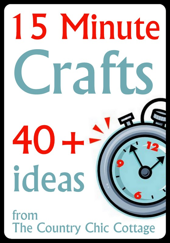15 Minute Crafts Over 40 Ideas The Country Chic Cottage