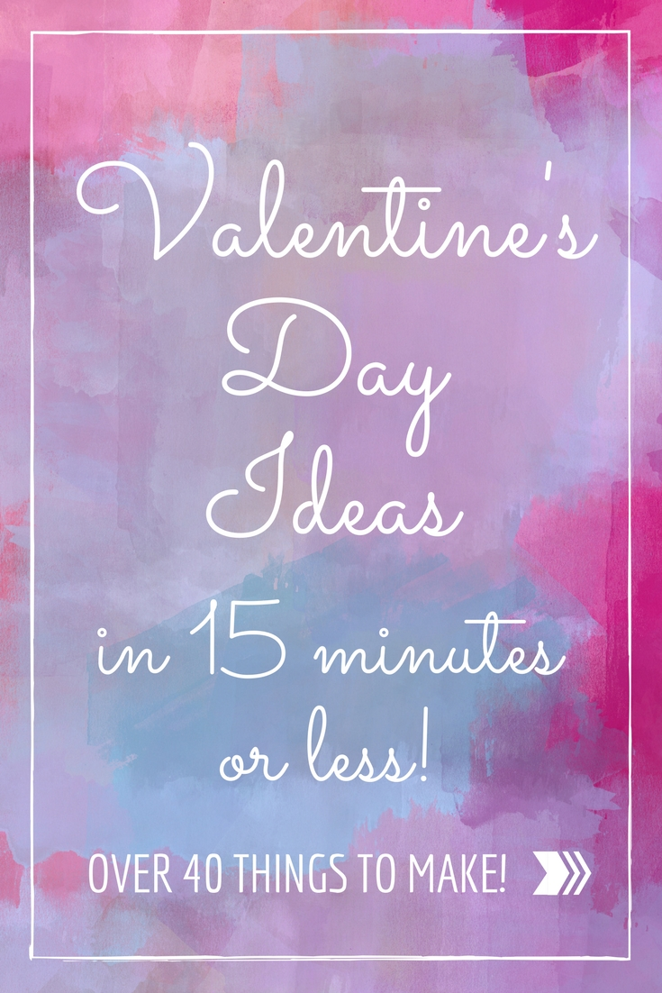 Valentine's Day Ideas - 40 things that you can make in 15 minutes or less!